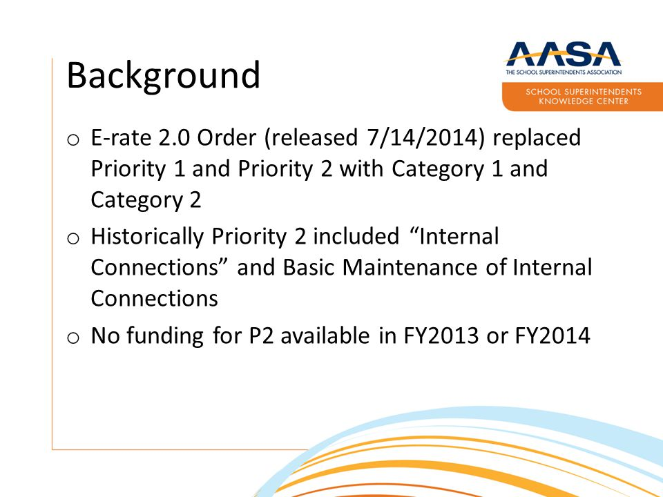 Background o E-rate 2.0 Order (released 7/14/2014) replaced Priority 1 and Priority 2 with Category 1 and Category 2 o Historically Priority 2 included Internal Connections and Basic Maintenance of Internal Connections o No funding for P2 available in FY2013 or FY2014