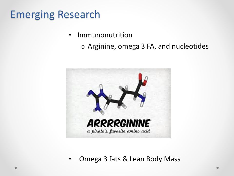 Emerging Research Immunonutrition o Arginine, omega 3 FA, and nucleotides Omega 3 fats & Lean Body Mass
