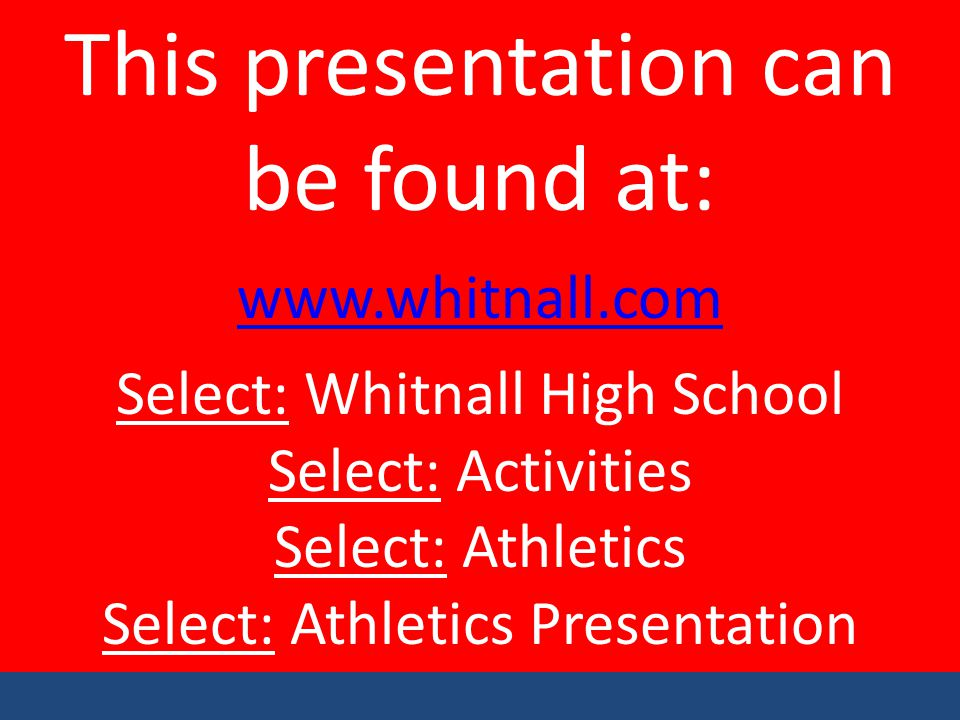 This presentation can be found at: www.whitnall.com Select: Whitnall High School Select: Activities Select: Athletics Select: Athletics Presentation