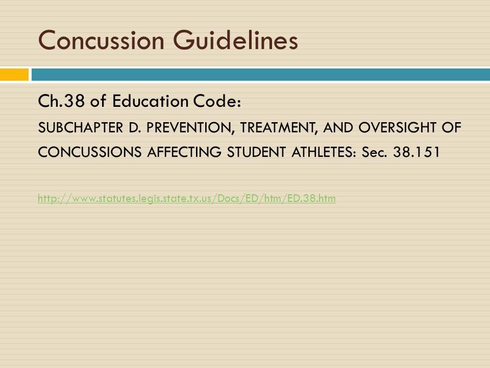 Concussion Guidelines Ch.38 of Education Code: SUBCHAPTER D. PREVENTION, TREATMENT, AND OVERSIGHT OF CONCUSSIONS AFFECTING STUDENT ATHLETES: Sec. 38.1