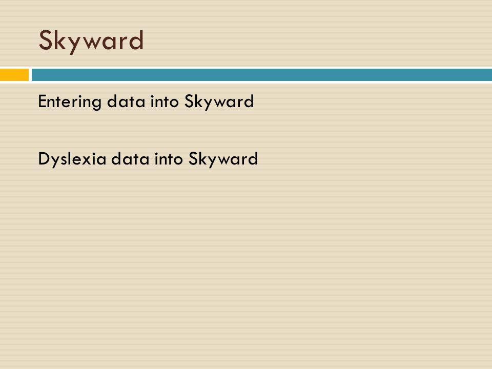 Skyward Entering data into Skyward Dyslexia data into Skyward
