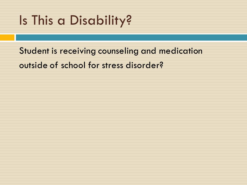 Is This a Disability? Student is receiving counseling and medication outside of school for stress disorder?