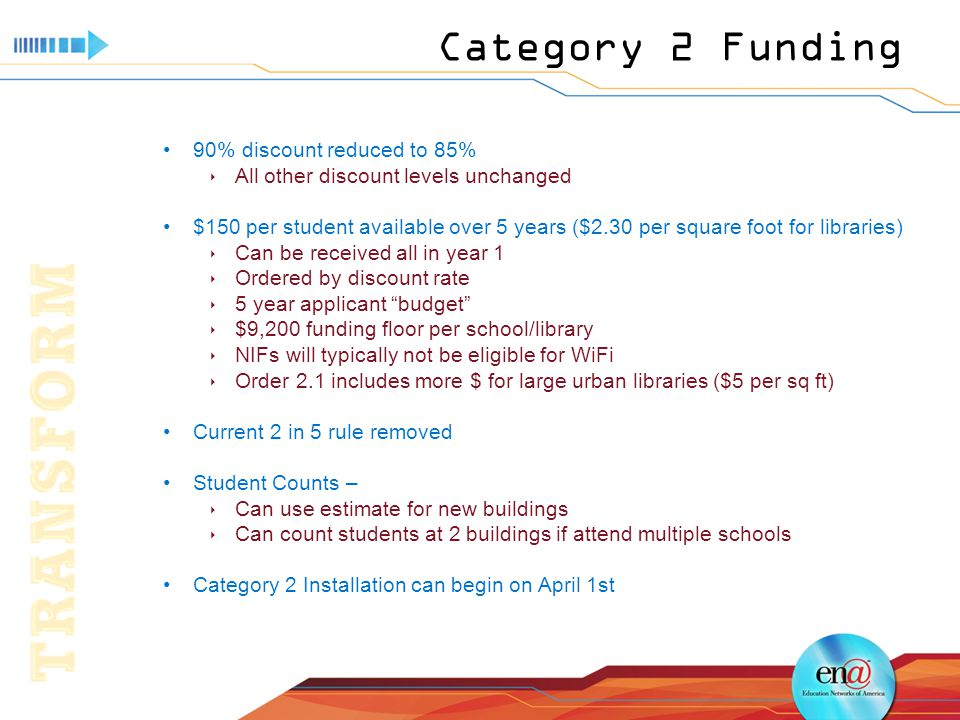 Category 2 Funding 90% discount reduced to 85%  All other discount levels unchanged $150 per student available over 5 years ($2.30 per square foot for libraries)  Can be received all in year 1  Ordered by discount rate  5 year applicant budget  $9,200 funding floor per school/library  NIFs will typically not be eligible for WiFi  Order 2.1 includes more $ for large urban libraries ($5 per sq ft) Current 2 in 5 rule removed Student Counts –  Can use estimate for new buildings  Can count students at 2 buildings if attend multiple schools Category 2 Installation can begin on April 1st