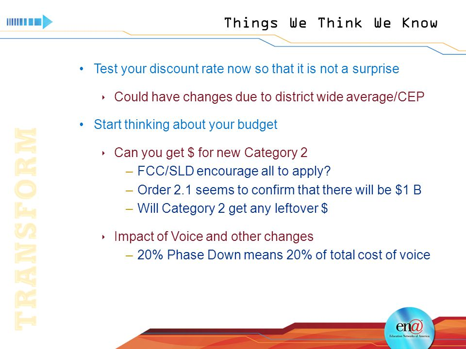 Things We Think We Know Test your discount rate now so that it is not a surprise  Could have changes due to district wide average/CEP Start thinking about your budget  Can you get $ for new Category 2 –FCC/SLD encourage all to apply.