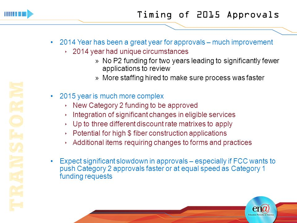 Timing of 2015 Approvals 2014 Year has been a great year for approvals – much improvement  2014 year had unique circumstances »No P2 funding for two years leading to significantly fewer applications to review »More staffing hired to make sure process was faster 2015 year is much more complex  New Category 2 funding to be approved  Integration of significant changes in eligible services  Up to three different discount rate matrixes to apply  Potential for high $ fiber construction applications  Additional items requiring changes to forms and practices Expect significant slowdown in approvals – especially if FCC wants to push Category 2 approvals faster or at equal speed as Category 1 funding requests
