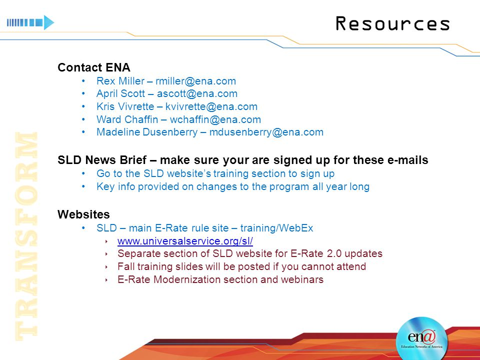 Resources Contact ENA Rex Miller – rmiller@ena.com April Scott – ascott@ena.com Kris Vivrette – kvivrette@ena.com Ward Chaffin – wchaffin@ena.com Madeline Dusenberry – mdusenberry@ena.com SLD News Brief – make sure your are signed up for these e-mails Go to the SLD website's training section to sign up Key info provided on changes to the program all year long Websites SLD – main E-Rate rule site – training/WebEx  www.universalservice.org/sl/ www.universalservice.org/sl/  Separate section of SLD website for E-Rate 2.0 updates  Fall training slides will be posted if you cannot attend  E-Rate Modernization section and webinars