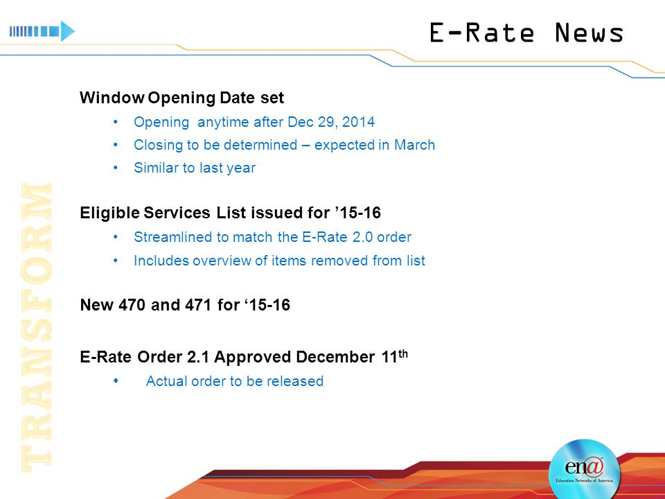 E-Rate News Window Opening Date set Opening anytime after Dec 29, 2014 Closing to be determined – expected in March Similar to last year Eligible Services List issued for '15-16 Streamlined to match the E-Rate 2.0 order Includes overview of items removed from list New 470 and 471 for '15-16 E-Rate Order 2.1 Approved December 11 th Actual order to be released