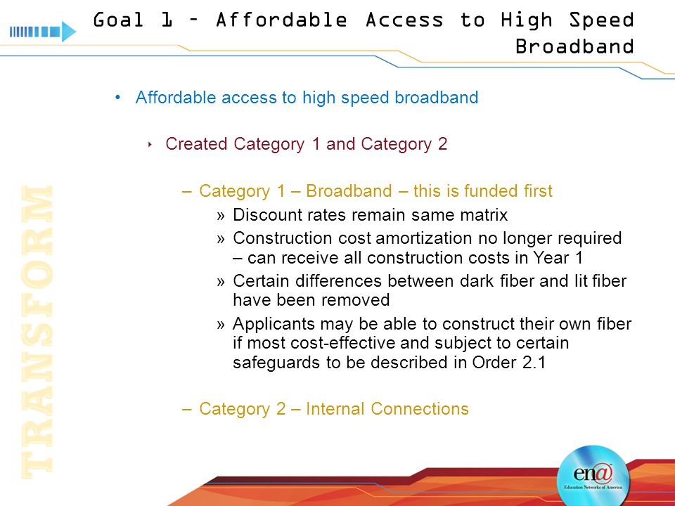 Goal 1 – Affordable Access to High Speed Broadband Affordable access to high speed broadband  Created Category 1 and Category 2 –Category 1 – Broadband – this is funded first »Discount rates remain same matrix »Construction cost amortization no longer required – can receive all construction costs in Year 1 »Certain differences between dark fiber and lit fiber have been removed »Applicants may be able to construct their own fiber if most cost-effective and subject to certain safeguards to be described in Order 2.1 –Category 2 – Internal Connections