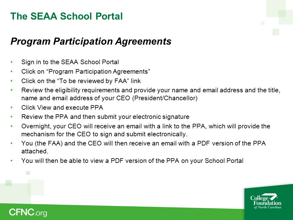 The SEAA School Portal Program Participation Agreements Sign in to the SEAA School Portal Click on Program Participation Agreements Click on the To be reviewed by FAA link Review the eligibility requirements and provide your name and email address and the title, name and email address of your CEO (President/Chancellor) Click View and execute PPA Review the PPA and then submit your electronic signature Overnight, your CEO will receive an email with a link to the PPA, which will provide the mechanism for the CEO to sign and submit electronically.
