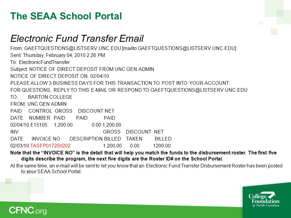 The SEAA School Portal Electronic Fund Transfer Email From: GAEFTQUESTIONS@LISTSERV.UNC.EDU [mailto:GAEFTQUESTIONS@LISTSERV.UNC.EDU] Sent: Thursday, February 04, 2010 2:26 PM To: ElectronicFundTransfer Subject: NOTICE OF DIRECT DEPOSIT FROM UNC GEN ADMIN NOTICE OF DIRECT DEPOSIT ON: 02/04/10 PLEASE ALLOW 3 BUSINESS DAYS FOR THIS TRANSACTION TO POST INTO YOUR ACCOUNT.