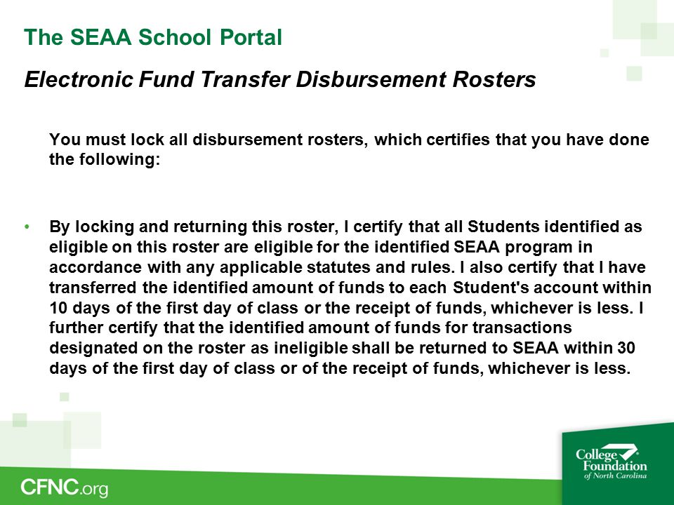 The SEAA School Portal Electronic Fund Transfer Disbursement Rosters You must lock all disbursement rosters, which certifies that you have done the following: By locking and returning this roster, I certify that all Students identified as eligible on this roster are eligible for the identified SEAA program in accordance with any applicable statutes and rules.