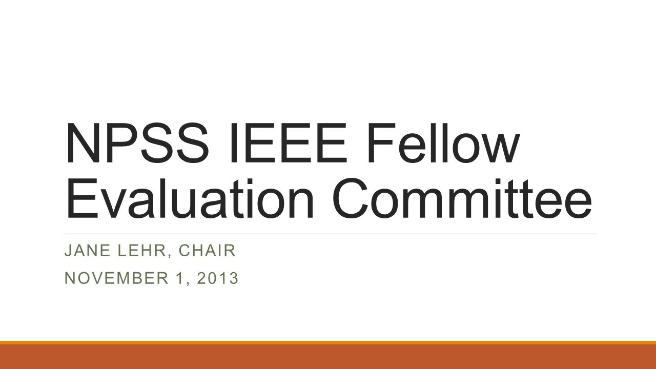 NPSS IEEE Fellow Evaluation Committee JANE LEHR, CHAIR NOVEMBER 1, 2013