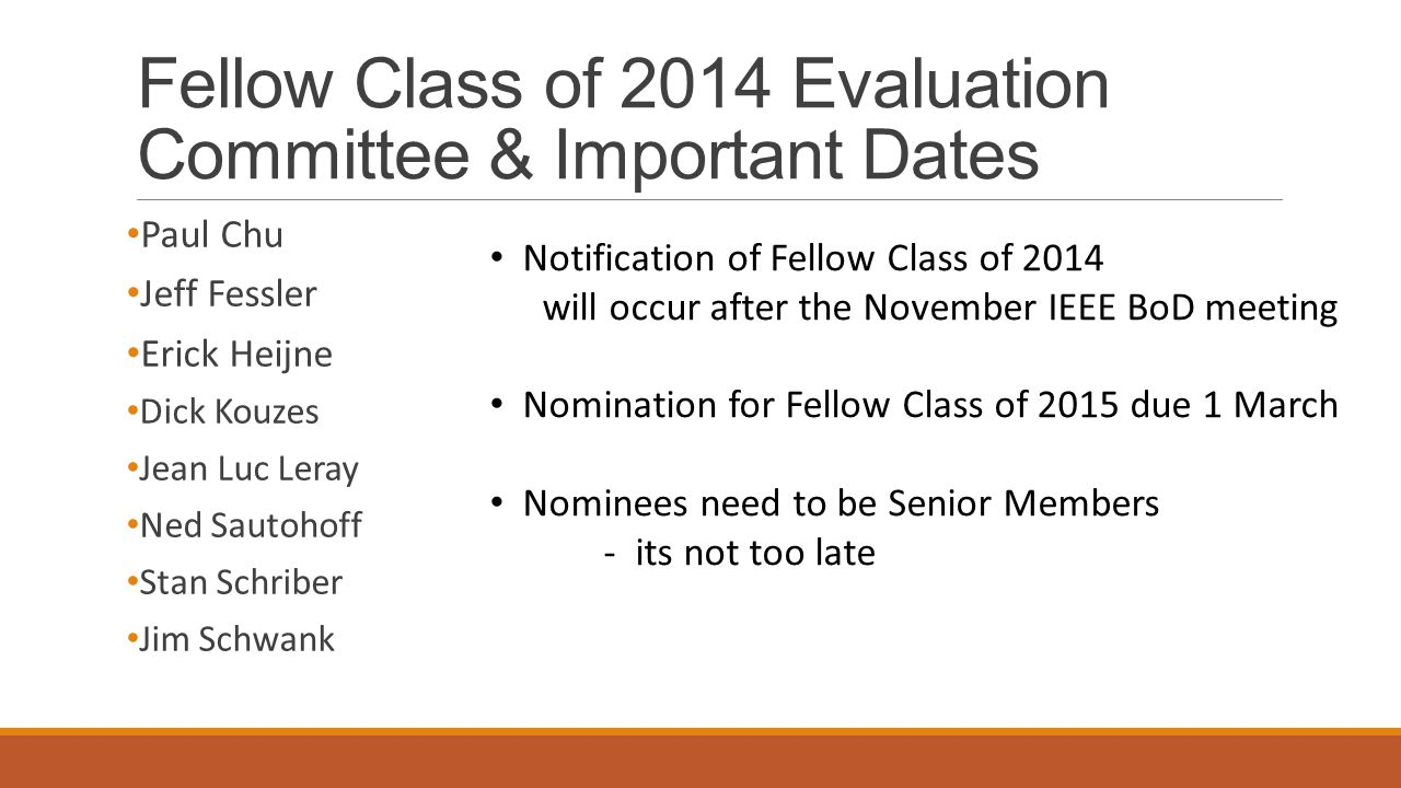 Fellow Class of 2014 Evaluation Committee & Important Dates Paul Chu Jeff Fessler Erick Heijne Dick Kouzes Jean Luc Leray Ned Sautohoff Stan Schriber Jim Schwank Notification of Fellow Class of 2014 will occur after the November IEEE BoD meeting Nomination for Fellow Class of 2015 due 1 March Nominees need to be Senior Members - its not too late