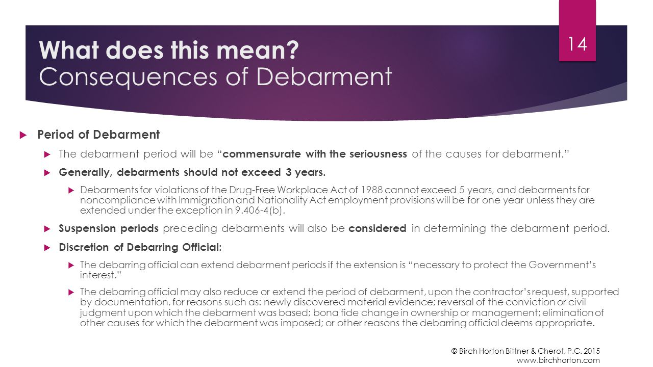  Period of Debarment  The debarment period will be commensurate with the seriousness of the causes for debarment.  Generally, debarments should not exceed 3 years.