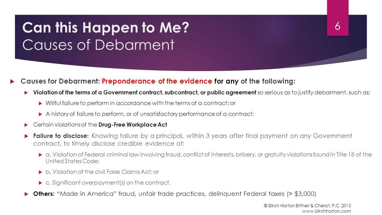  Causes for Debarment: Preponderance of the evidence for any of the following:  Violation of the terms of a Government contract, subcontract, or public agreement so serious as to justify debarment, such as:  Willful failure to perform in accordance with the terms of a contract; or  A history of failure to perform, or of unsatisfactory performance of a contract;  Certain violations of the Drug-Free Workplace Act  Failure to disclose: Knowing failure by a principal, within 3 years after final payment on any Government contract, to timely disclose credible evidence of:  a.