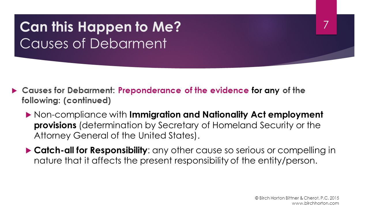  Causes for Debarment: Preponderance of the evidence for any of the following: (continued)  Non-compliance with Immigration and Nationality Act employment provisions (determination by Secretary of Homeland Security or the Attorney General of the United States).