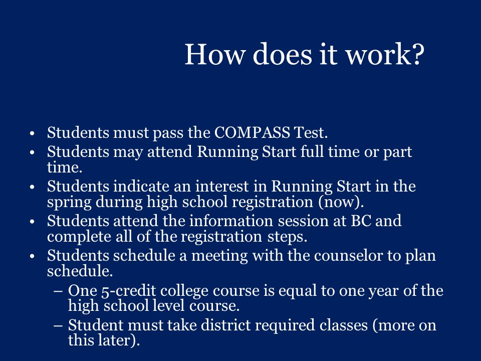 How does it work? Students must pass the COMPASS Test. Students may attend Running Start full time or part time. Students indicate an interest in Runn