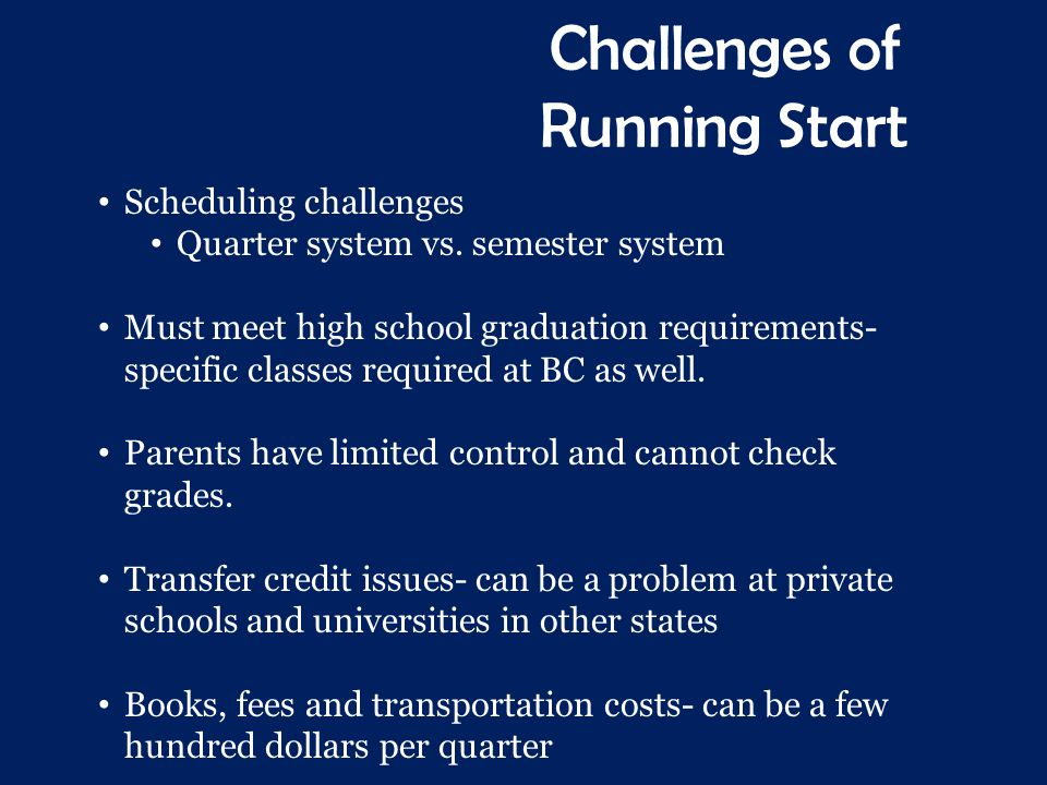 Challenges of Running Start Scheduling challenges Quarter system vs. semester system Must meet high school graduation requirements- specific classes r