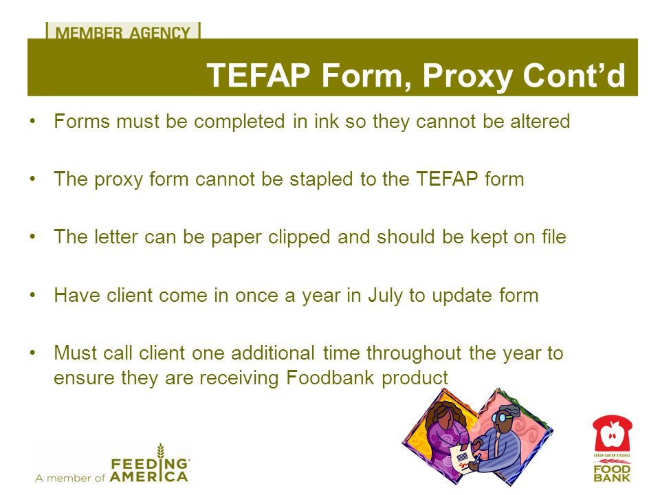 Forms must be completed in ink so they cannot be altered The proxy form cannot be stapled to the TEFAP form The letter can be paper clipped and should be kept on file Have client come in once a year in July to update form Must call client one additional time throughout the year to ensure they are receiving Foodbank product TEFAP Form, Proxy Cont'd