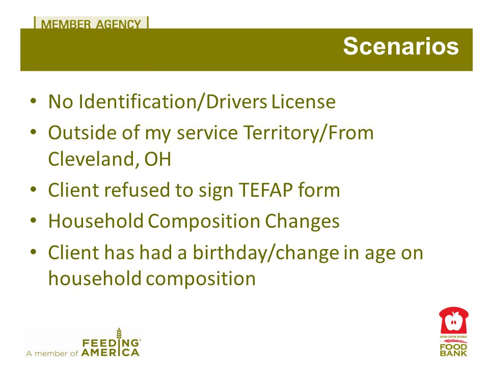 No Identification/Drivers License Outside of my service Territory/From Cleveland, OH Client refused to sign TEFAP form Household Composition Changes Client has had a birthday/change in age on household composition Scenarios