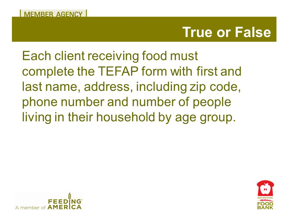 True or False Each client receiving food must complete the TEFAP form with first and last name, address, including zip code, phone number and number of people living in their household by age group.