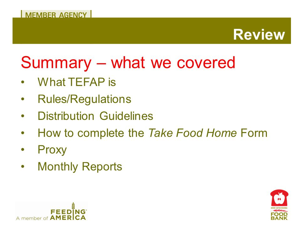Summary – what we covered What TEFAP is Rules/Regulations Distribution Guidelines How to complete the Take Food Home Form Proxy Monthly Reports Review
