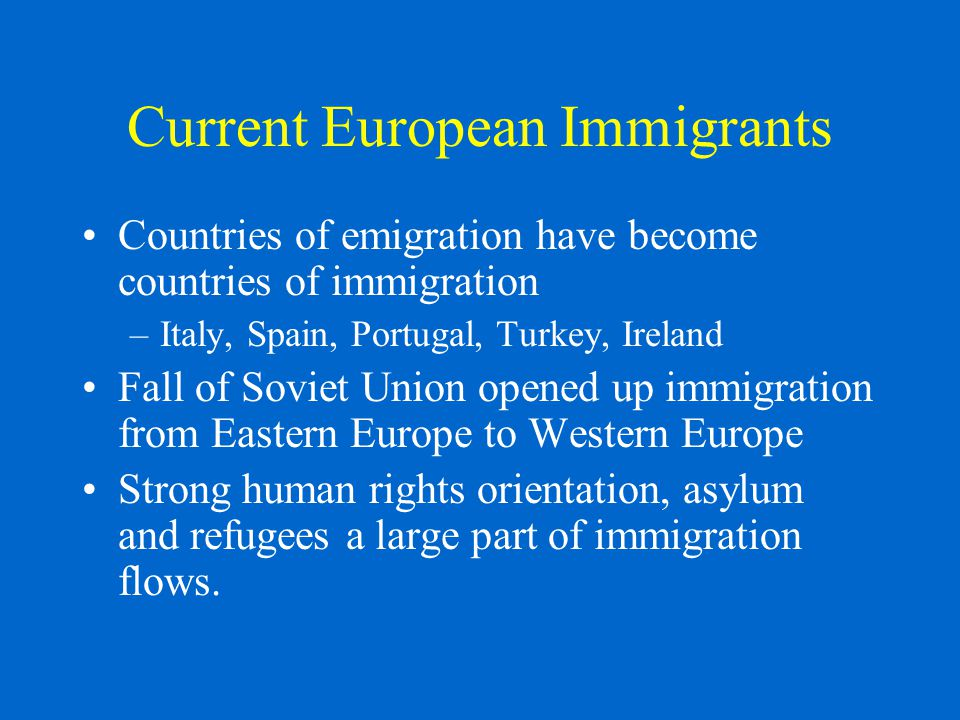 Current European Immigrants Countries of emigration have become countries of immigration –Italy, Spain, Portugal, Turkey, Ireland Fall of Soviet Union opened up immigration from Eastern Europe to Western Europe Strong human rights orientation, asylum and refugees a large part of immigration flows.