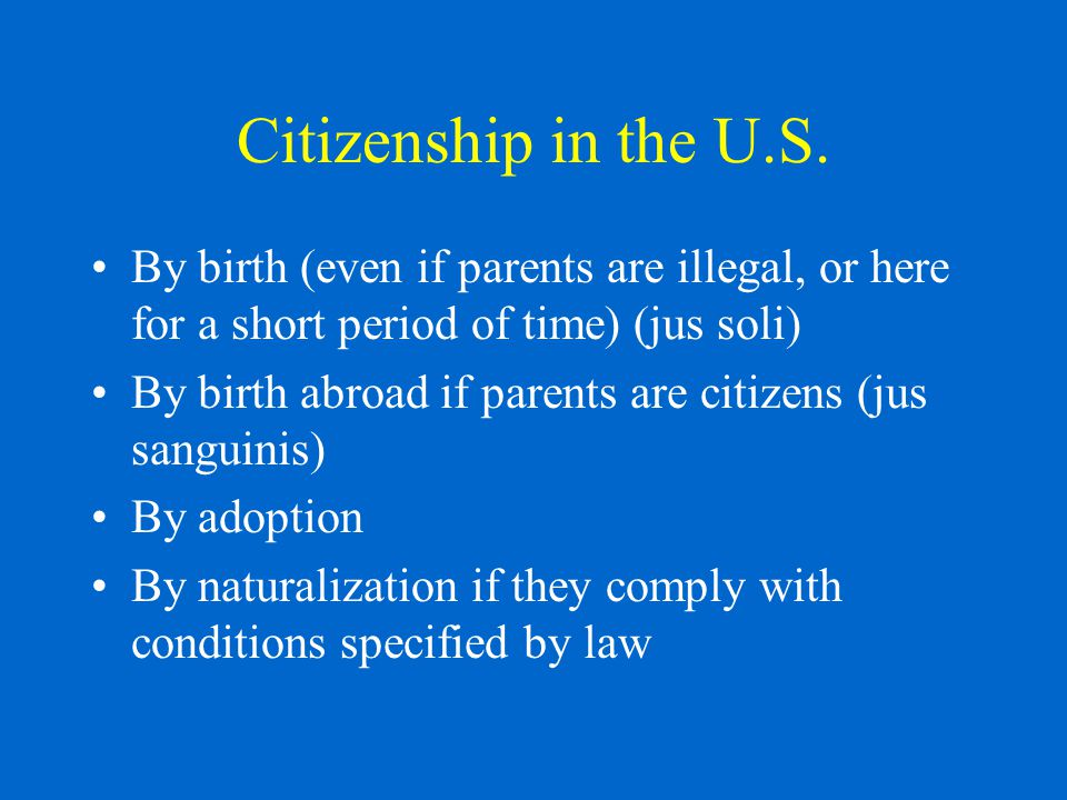 Citizenship in the U.S. By birth (even if parents are illegal, or here for a short period of time) (jus soli) By birth abroad if parents are citizens
