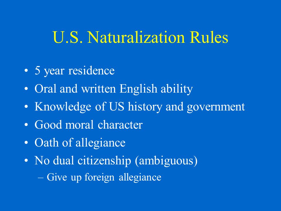 U.S. Naturalization Rules 5 year residence Oral and written English ability Knowledge of US history and government Good moral character Oath of allegi