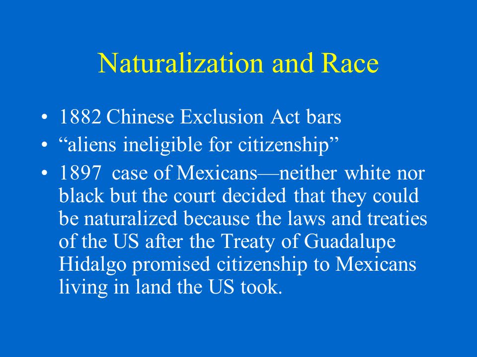 Naturalization and Race 1882 Chinese Exclusion Act bars aliens ineligible for citizenship 1897 case of Mexicans—neither white nor black but the court decided that they could be naturalized because the laws and treaties of the US after the Treaty of Guadalupe Hidalgo promised citizenship to Mexicans living in land the US took.