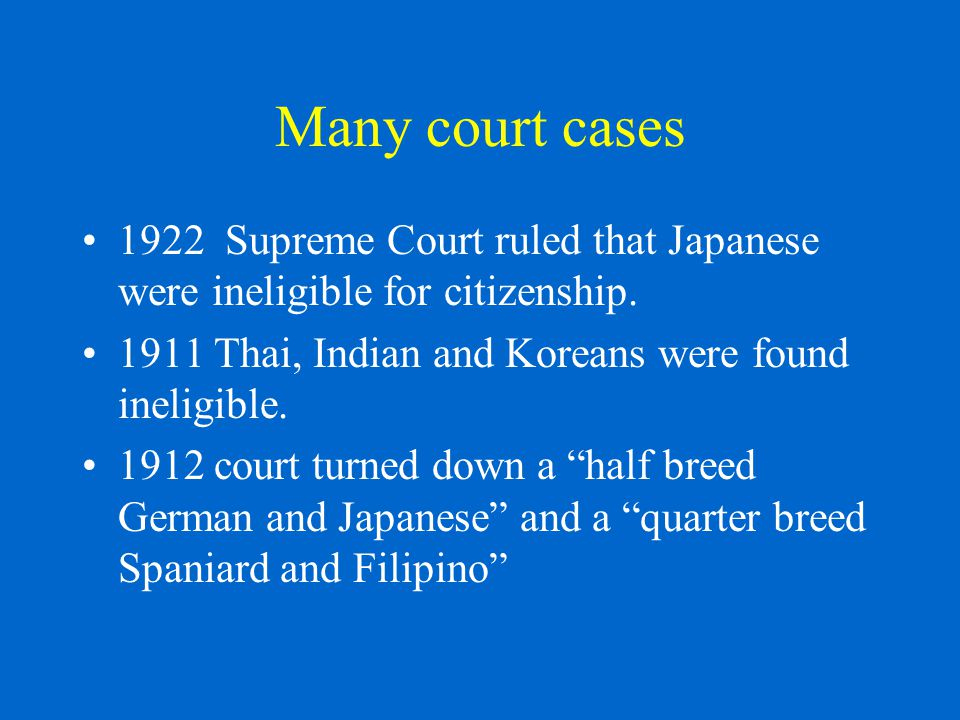 Many court cases 1922 Supreme Court ruled that Japanese were ineligible for citizenship.