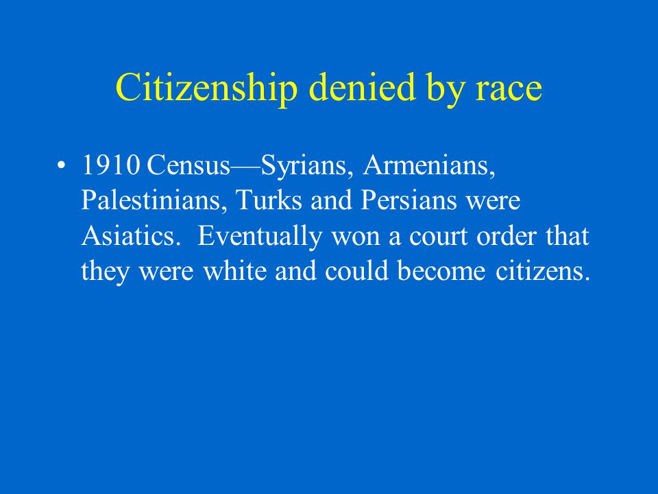 Citizenship denied by race 1910 Census—Syrians, Armenians, Palestinians, Turks and Persians were Asiatics.