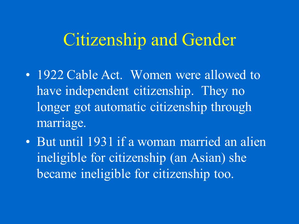 Citizenship and Gender 1922 Cable Act. Women were allowed to have independent citizenship.