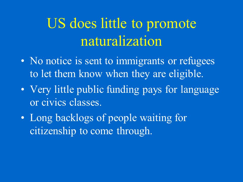 US does little to promote naturalization No notice is sent to immigrants or refugees to let them know when they are eligible.