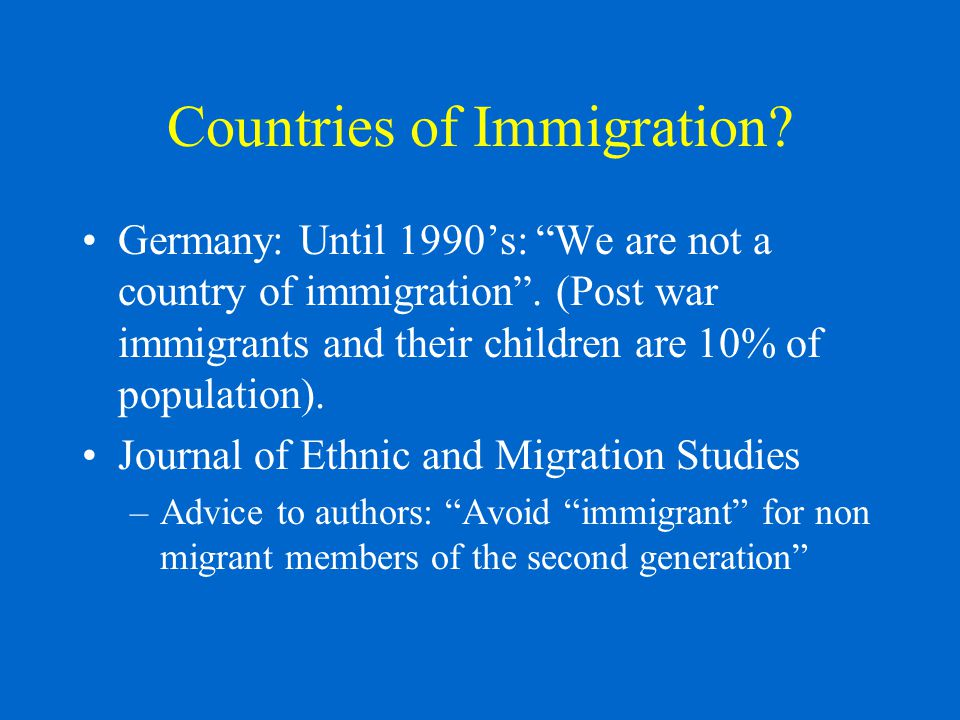 Countries of Immigration. Germany: Until 1990's: We are not a country of immigration .