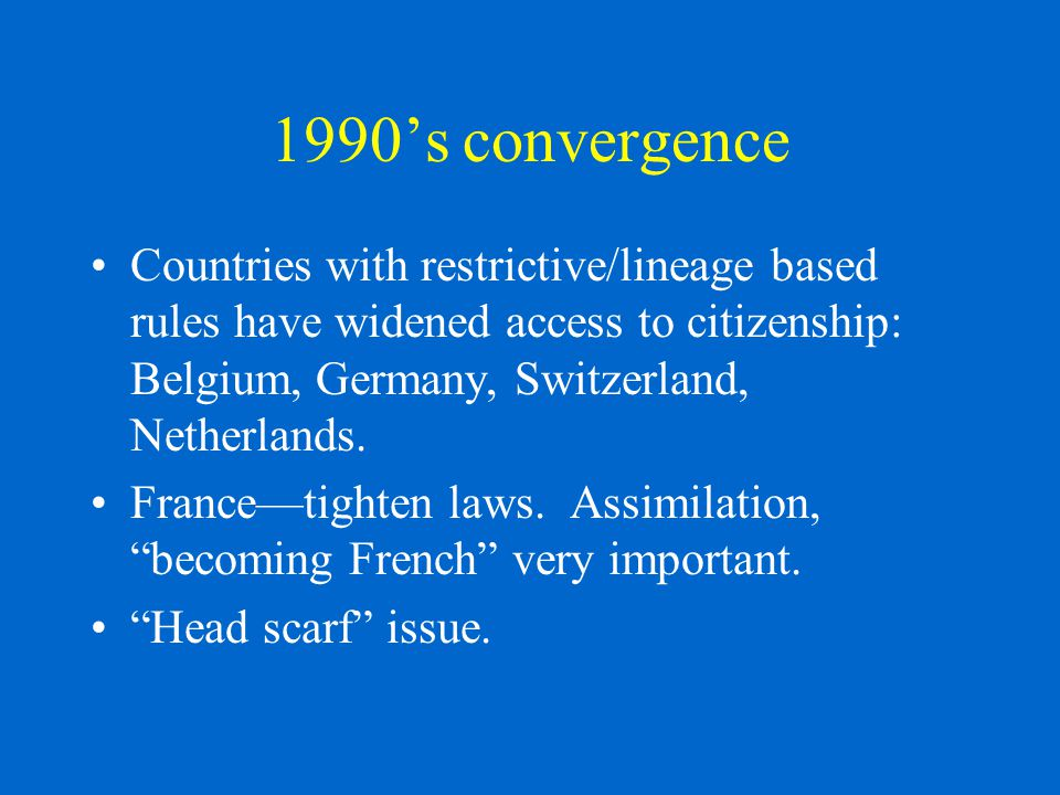 1990's convergence Countries with restrictive/lineage based rules have widened access to citizenship: Belgium, Germany, Switzerland, Netherlands.