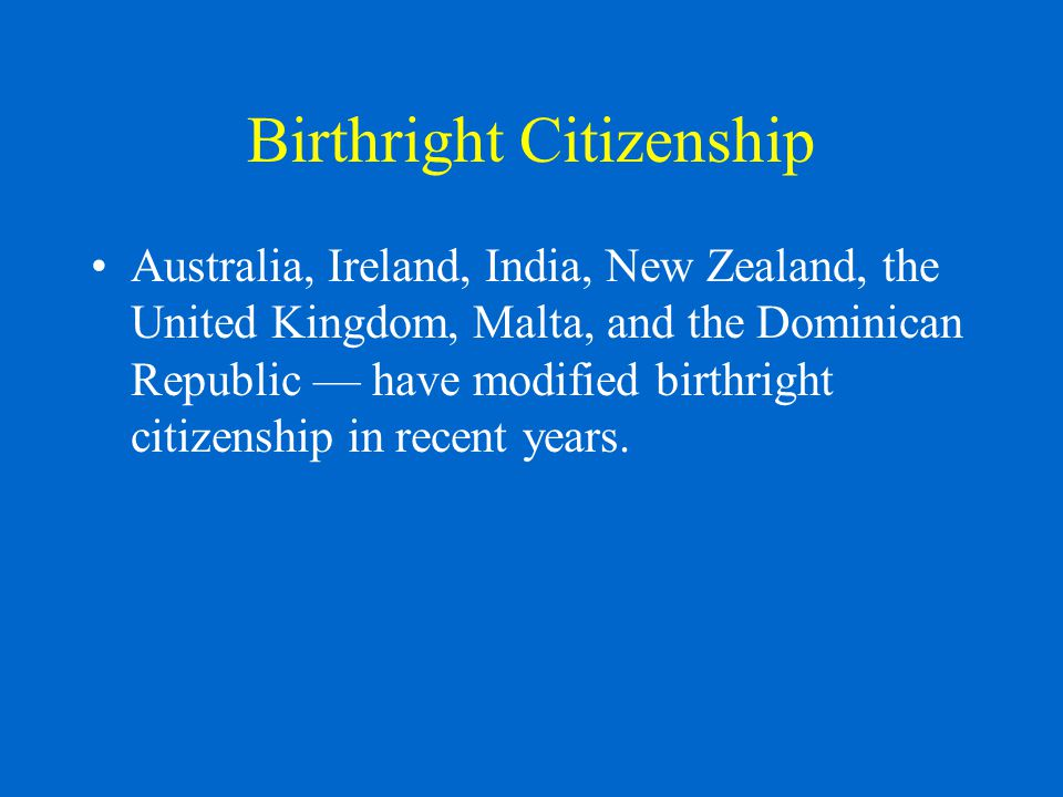 Birthright Citizenship Australia, Ireland, India, New Zealand, the United Kingdom, Malta, and the Dominican Republic — have modified birthright citizenship in recent years.