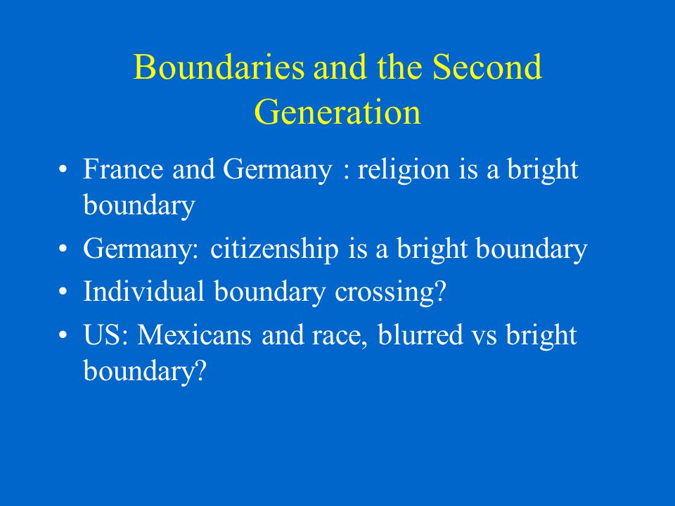 Boundaries and the Second Generation France and Germany : religion is a bright boundary Germany: citizenship is a bright boundary Individual boundary crossing.