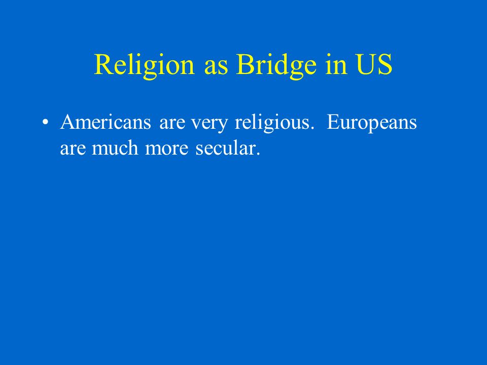 Religion as Bridge in US Americans are very religious. Europeans are much more secular.