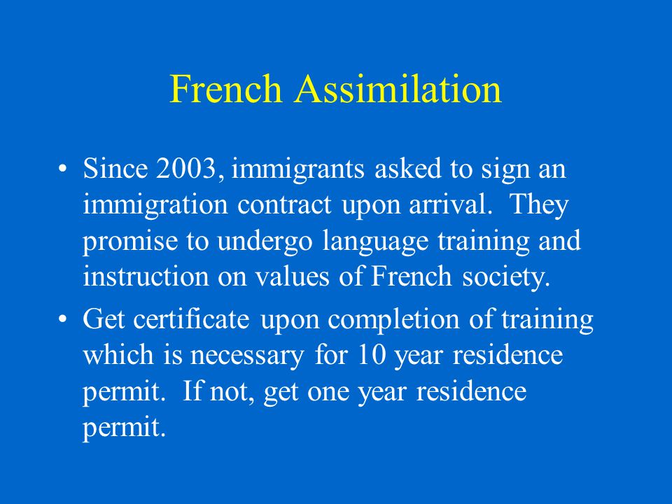 French Assimilation Since 2003, immigrants asked to sign an immigration contract upon arrival.