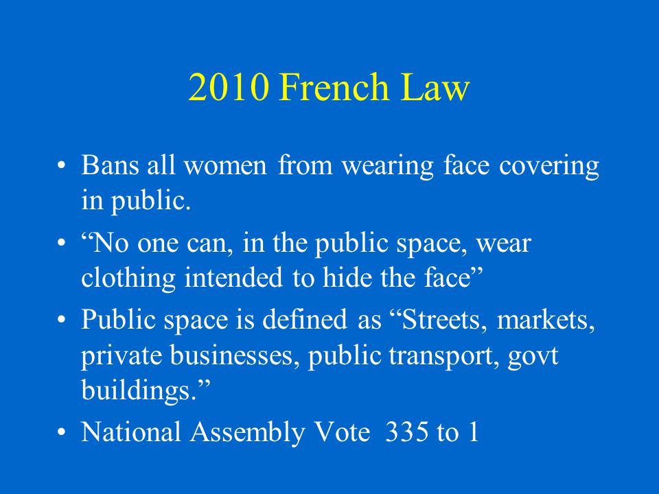 2010 French Law Bans all women from wearing face covering in public.