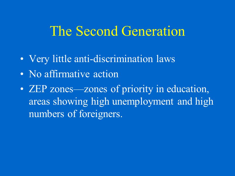 The Second Generation Very little anti-discrimination laws No affirmative action ZEP zones—zones of priority in education, areas showing high unemployment and high numbers of foreigners.