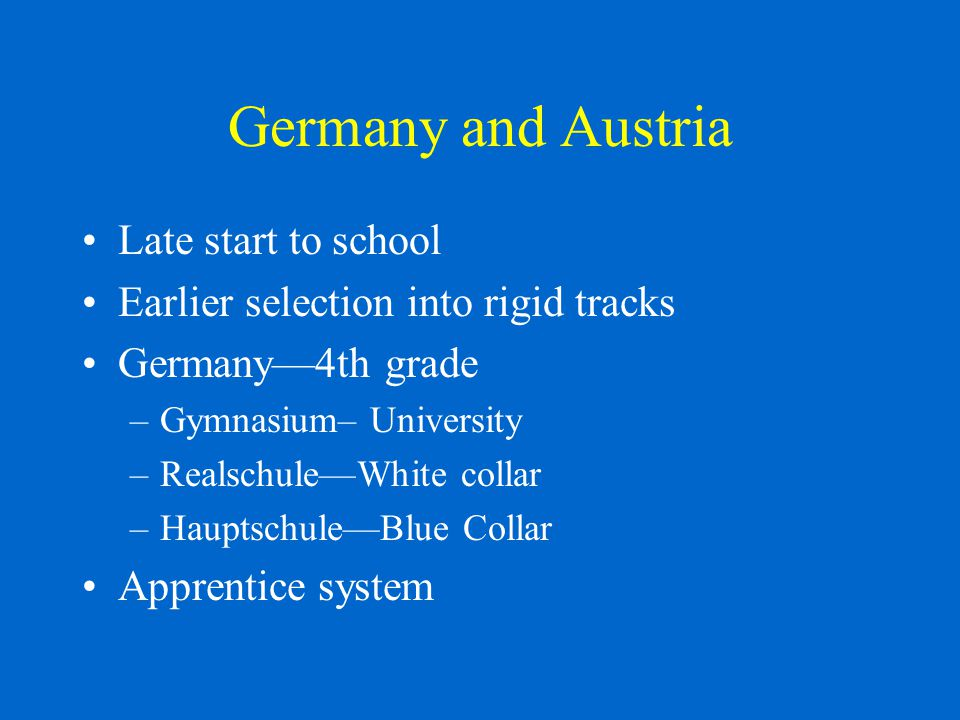 Germany and Austria Late start to school Earlier selection into rigid tracks Germany—4th grade –Gymnasium– University –Realschule—White collar –Hauptschule—Blue Collar Apprentice system