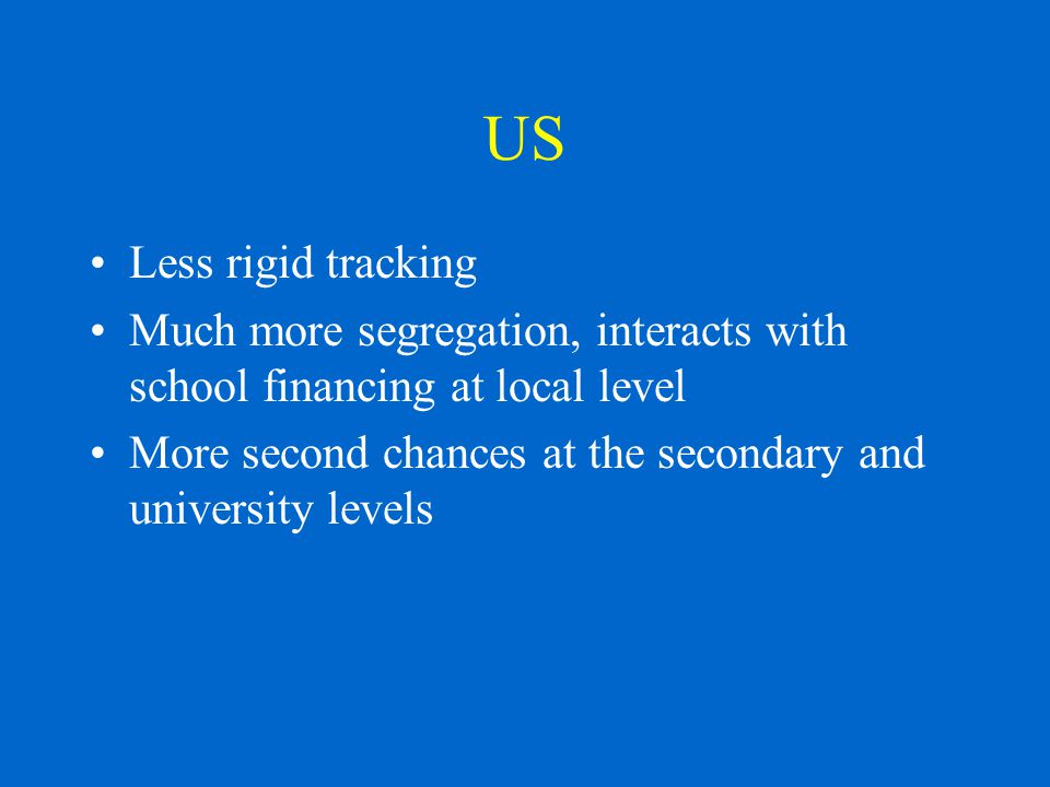 US Less rigid tracking Much more segregation, interacts with school financing at local level More second chances at the secondary and university levels