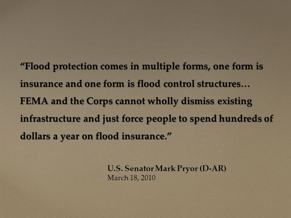 Flood protection comes in multiple forms, one form is insurance and one form is flood control structures… FEMA and the Corps cannot wholly dismiss existing infrastructure and just force people to spend hundreds of dollars a year on flood insurance. U.S.