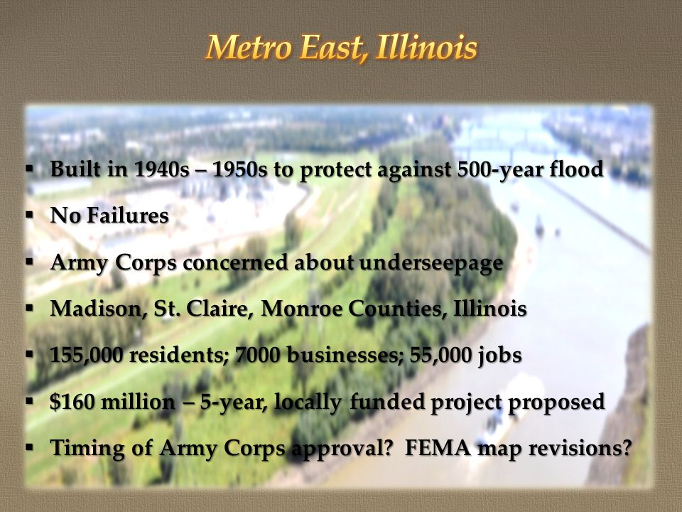  Built in 1940s – 1950s to protect against 500-year flood  No Failures  Army Corps concerned about underseepage  Madison, St.