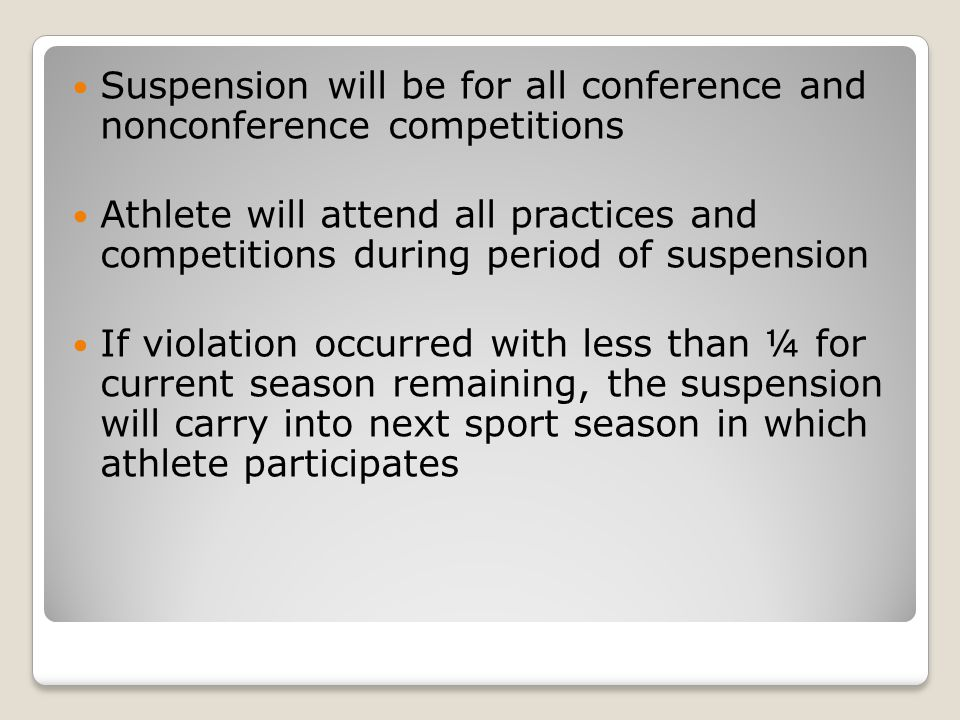Suspension will be for all conference and nonconference competitions Athlete will attend all practices and competitions during period of suspension If violation occurred with less than ¼ for current season remaining, the suspension will carry into next sport season in which athlete participates