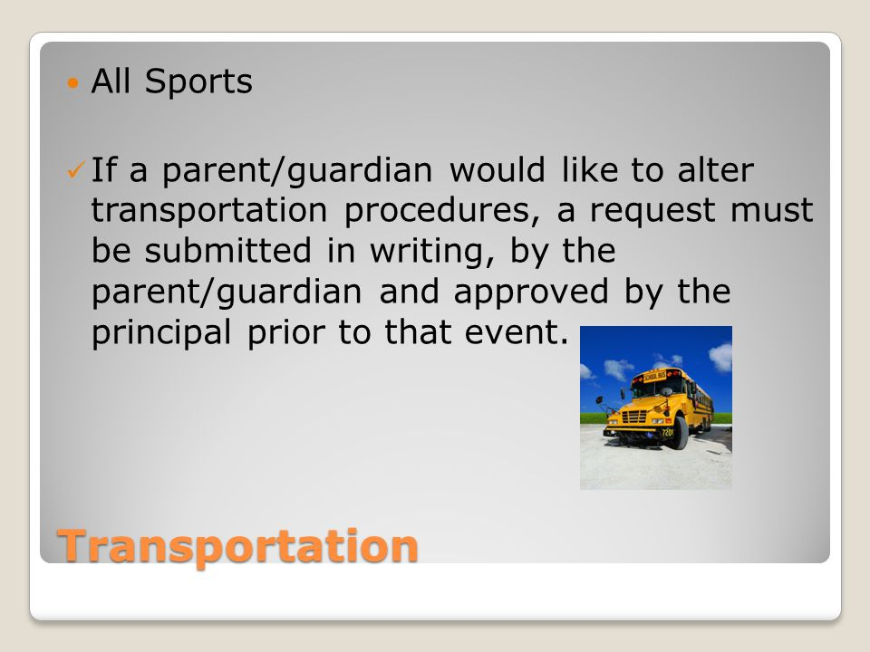 Transportation All Sports If a parent/guardian would like to alter transportation procedures, a request must be submitted in writing, by the parent/guardian and approved by the principal prior to that event.