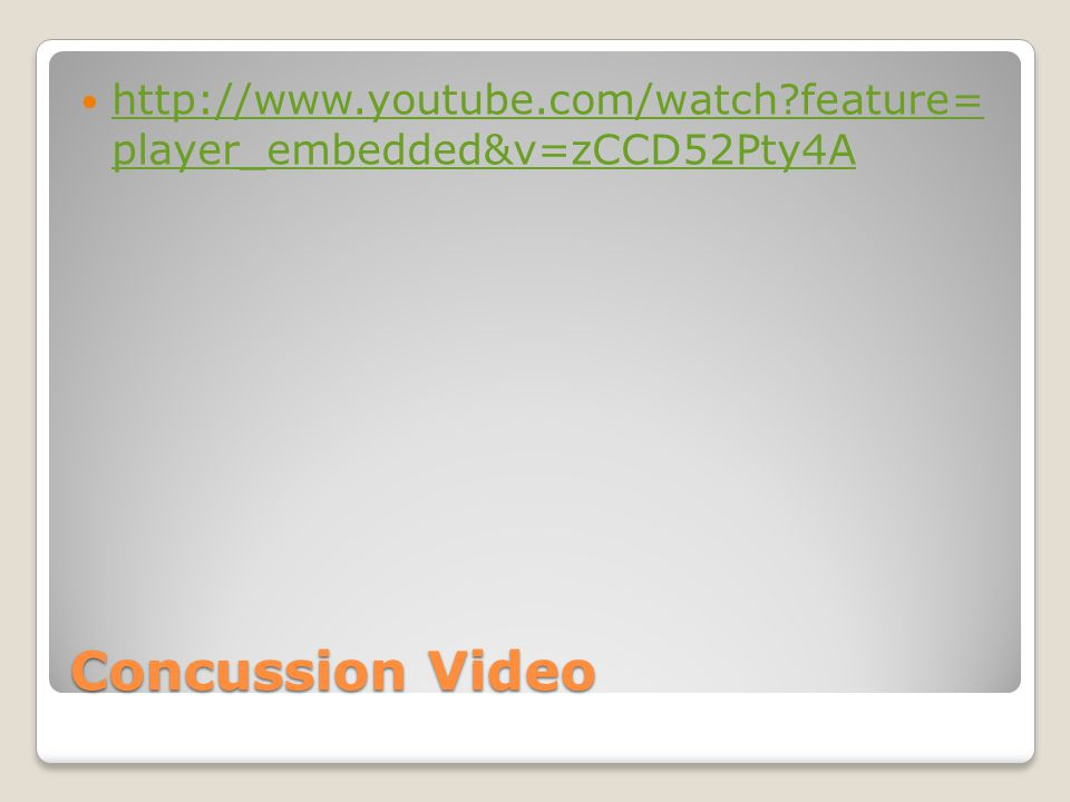 Concussion Video http://www.youtube.com/watch feature= player_embedded&v=zCCD52Pty4A http://www.youtube.com/watch feature= player_embedded&v=zCCD52Pty4A