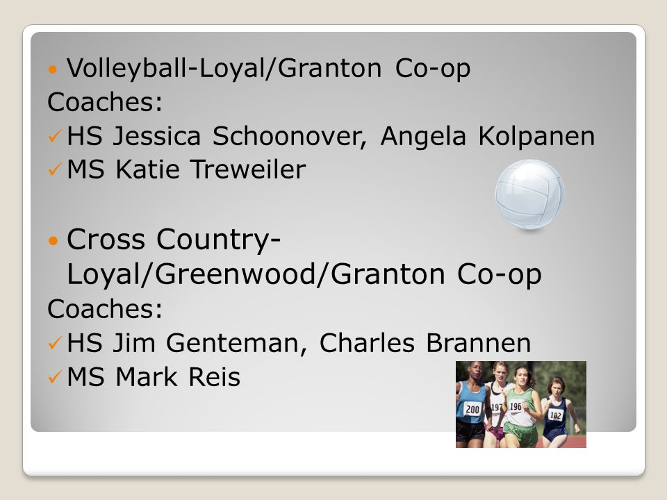 Volleyball-Loyal/Granton Co-op Coaches: HS Jessica Schoonover, Angela Kolpanen MS Katie Treweiler Cross Country- Loyal/Greenwood/Granton Co-op Coaches: HS Jim Genteman, Charles Brannen MS Mark Reis